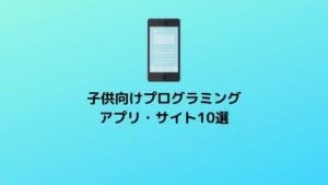 【無料】子供向けプログラミングアプリ・サイトのおすすめ10選