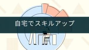 自宅でスキルアップできるサービスおすすめ3選【自粛期間を活用】