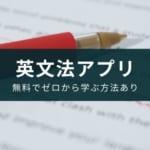 英文法アプリのおすすめ9選【無料でゼロから学ぶ方法有り】